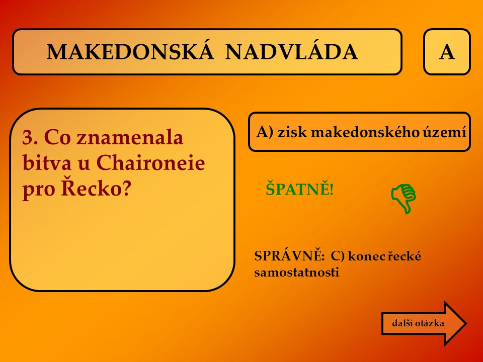 A další otázka ŠPATNĚ! SPRÁVNĚ: C) konec řecké samostatnosti  MAKEDONSKÁ NADVLÁDA 3. Co znamenala bitva u Chaironeie pro Řecko? A) zisk makedonského