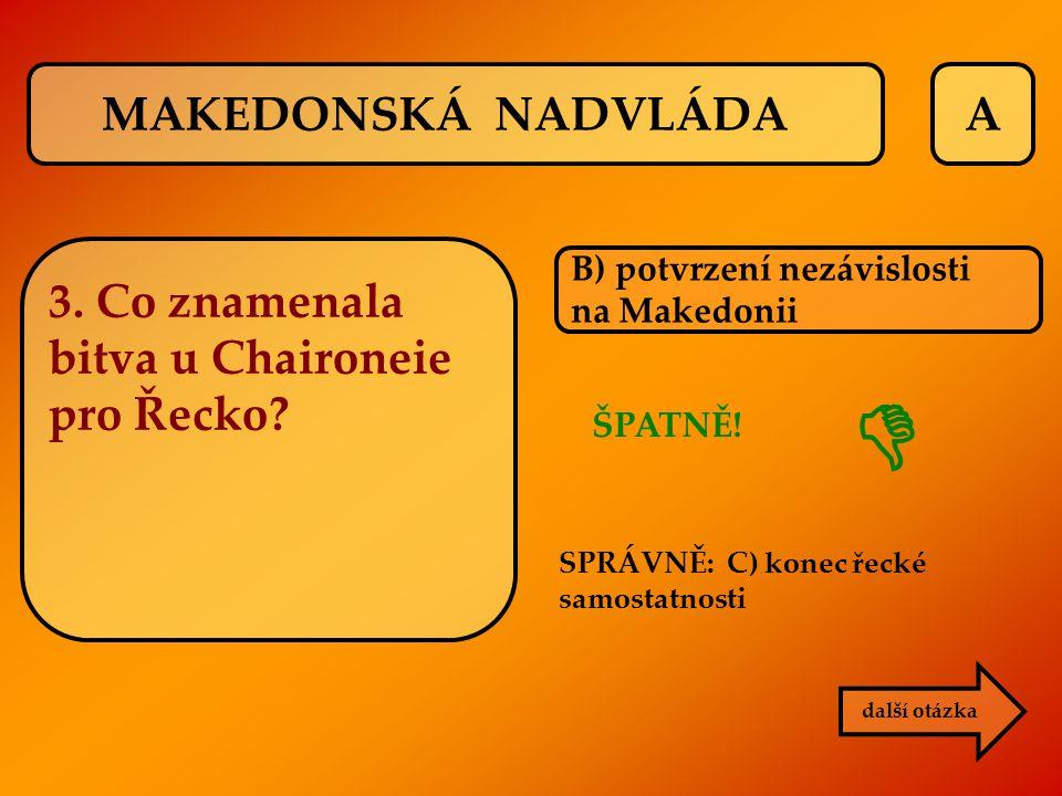 A ŠPATNĚ! B) potvrzení nezávislosti na Makedonii SPRÁVNĚ: C) konec řecké samostatnosti další otázka  MAKEDONSKÁ NADVLÁDA 3. Co znamenala bitva u Chai