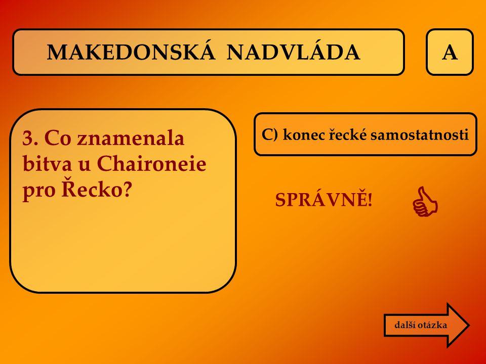 A C) konec řecké samostatnosti SPRÁVNĚ!  další otázka MAKEDONSKÁ NADVLÁDA 3. Co znamenala bitva u Chaironeie pro Řecko?