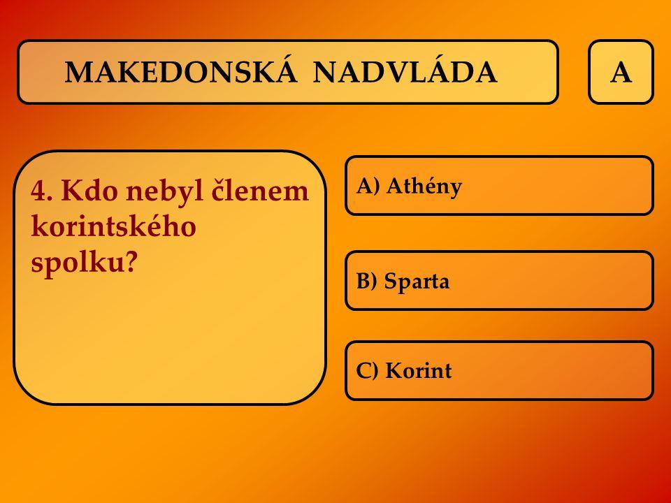 A 4. Kdo nebyl členem korintského spolku? A) Athény B) Sparta C) Korint MAKEDONSKÁ NADVLÁDA