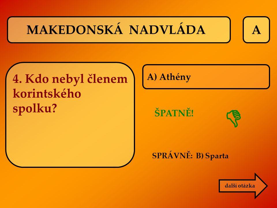 A SPRÁVNĚ: B) Sparta ŠPATNĚ!  další otázka A) Athény MAKEDONSKÁ NADVLÁDA 4. Kdo nebyl členem korintského spolku?