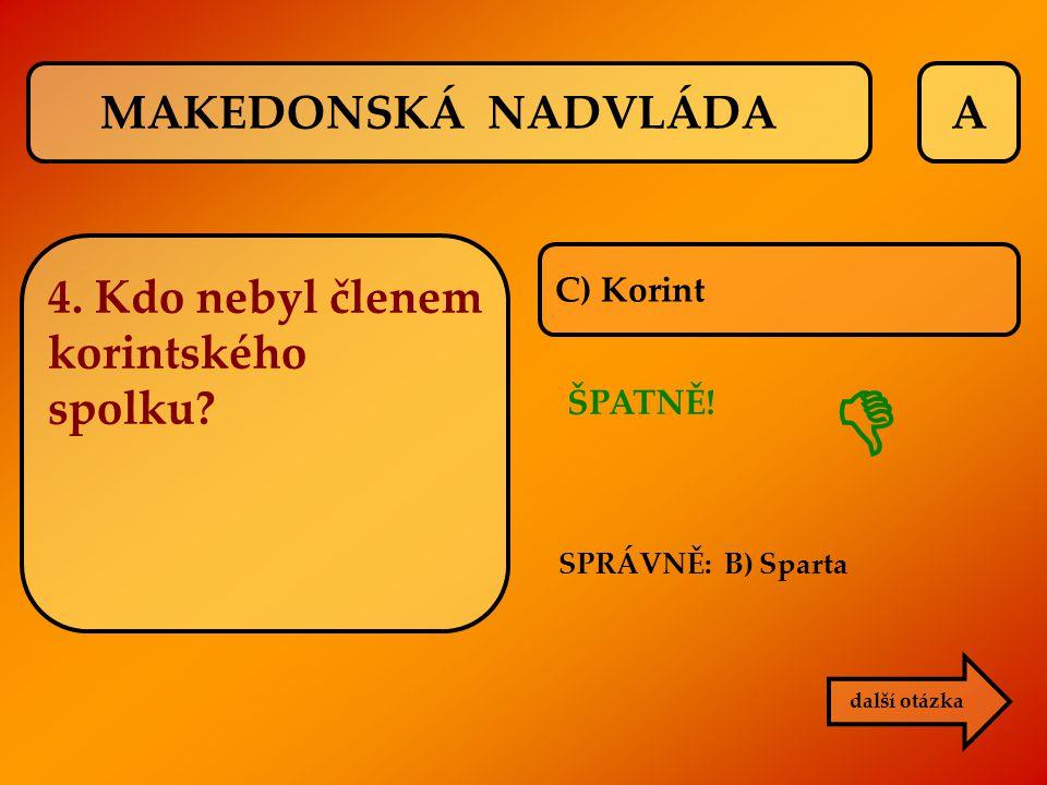 A SPRÁVNĚ: B) Sparta ŠPATNĚ!  C) Korint další otázka MAKEDONSKÁ NADVLÁDA 4. Kdo nebyl členem korintského spolku?