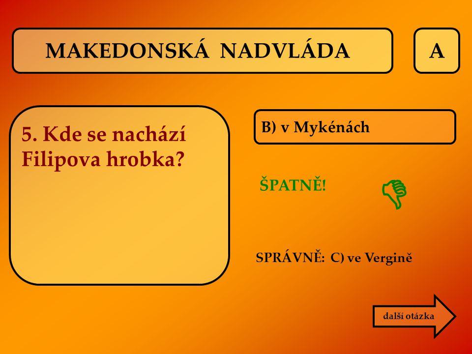 A B) v Mykénách ŠPATNĚ! SPRÁVNĚ: C) ve Vergině  další otázka MAKEDONSKÁ NADVLÁDA 5. Kde se nachází Filipova hrobka?
