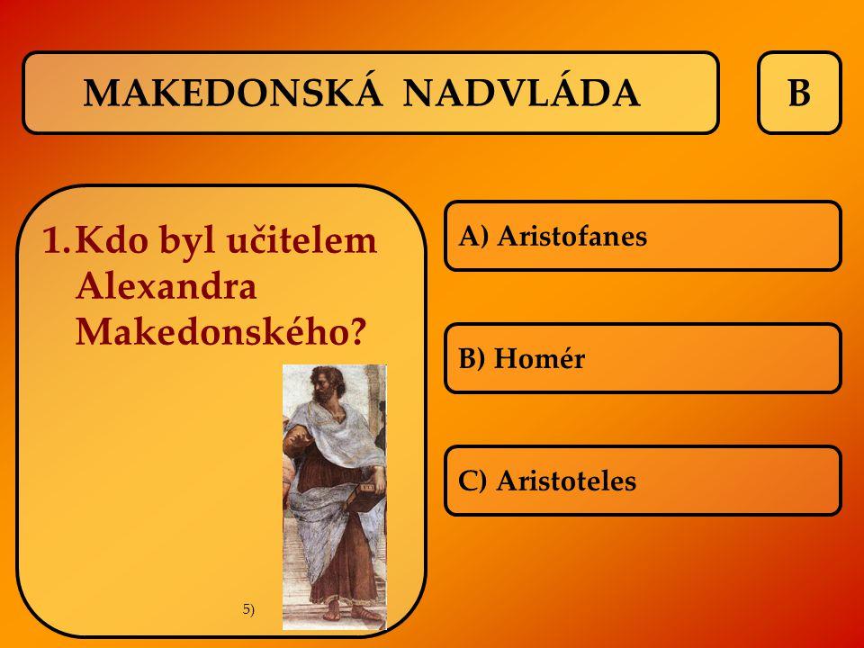 B 1.Kdo byl učitelem Alexandra Makedonského? A) Aristofanes B) Homér C) Aristoteles MAKEDONSKÁ NADVLÁDA 5)