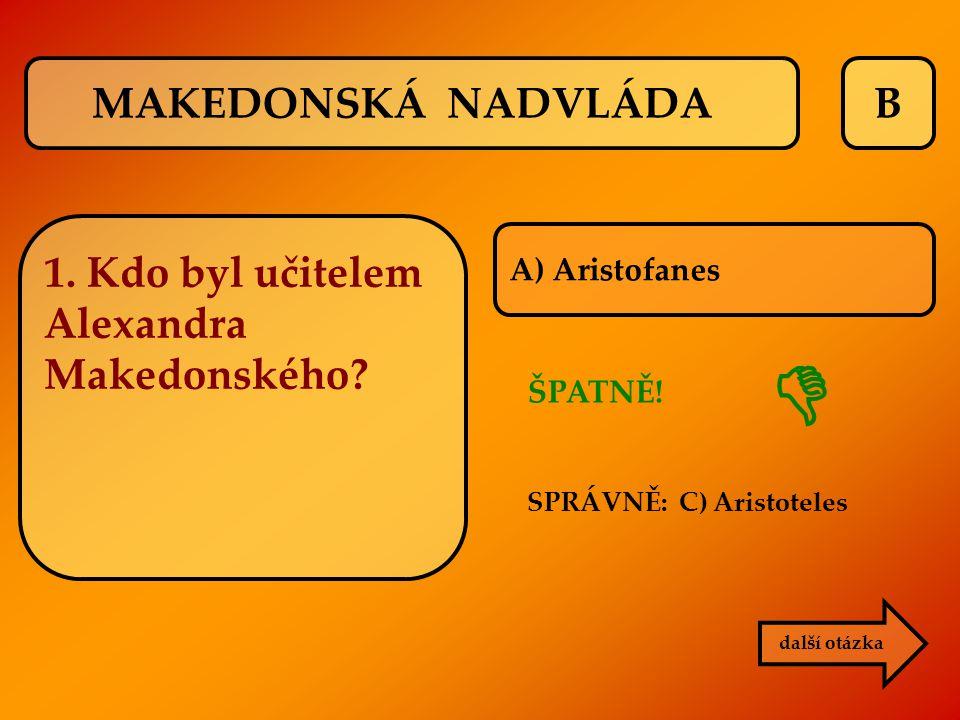 B další otázka A) Aristofanes ŠPATNĚ! SPRÁVNĚ: C) Aristoteles  MAKEDONSKÁ NADVLÁDA 1. Kdo byl učitelem Alexandra Makedonského?