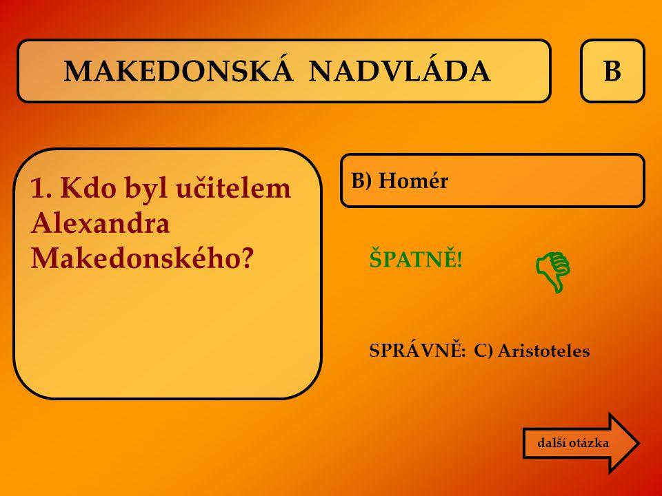 B ŠPATNĚ! SPRÁVNĚ: C) Aristoteles B) Homér další otázka  MAKEDONSKÁ NADVLÁDA 1. Kdo byl učitelem Alexandra Makedonského?