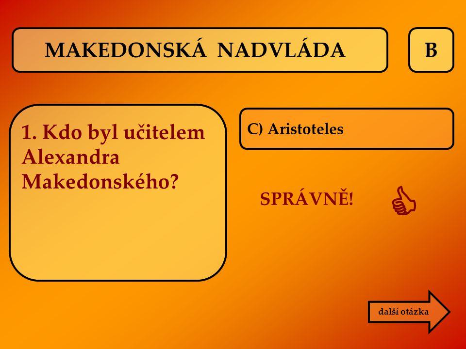 B C) Aristoteles SPRÁVNĚ!  další otázka MAKEDONSKÁ NADVLÁDA 1. Kdo byl učitelem Alexandra Makedonského?