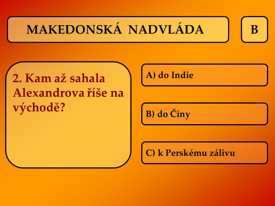 BMAKEDONSKÁ NADVLÁDA 2. Kam až sahala Alexandrova říše na východě? A) do Indie B) do Číny C) k Perskému zálivu