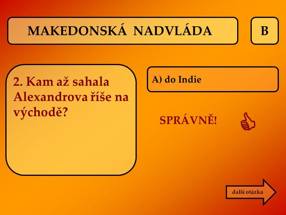 B další otázka A) do Indie SPRÁVNĚ!  MAKEDONSKÁ NADVLÁDA 2. Kam až sahala Alexandrova říše na východě?