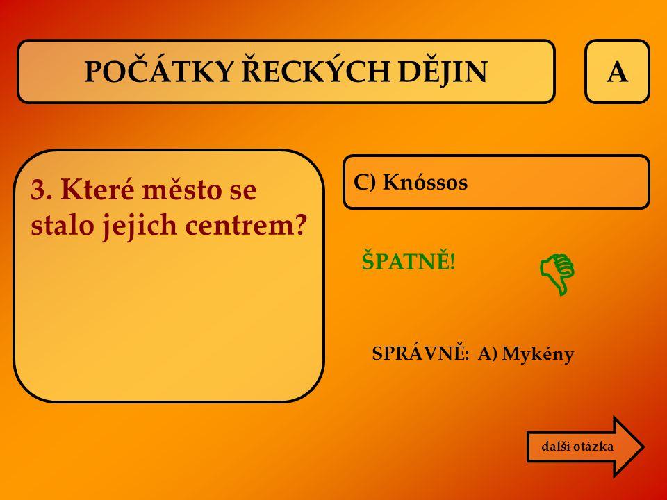 A C) Knóssos ŠPATNĚ! další otázka  POČÁTKY ŘECKÝCH DĚJIN 3. Které město se stalo jejich centrem? SPRÁVNĚ: A) Mykény