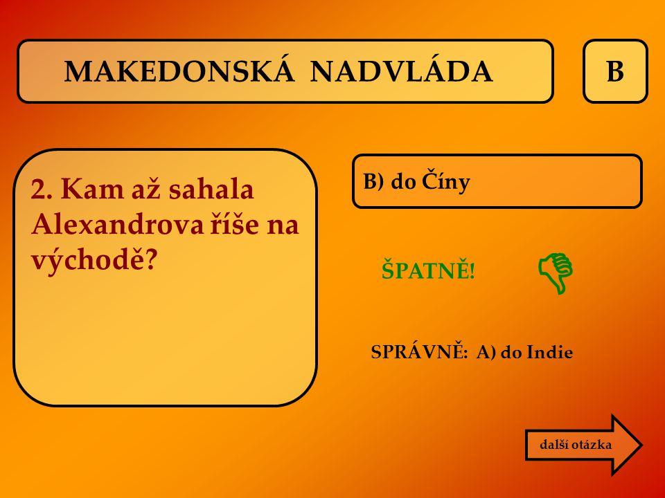 B B) do Číny ŠPATNĚ! SPRÁVNĚ: A) do Indie další otázka  MAKEDONSKÁ NADVLÁDA 2. Kam až sahala Alexandrova říše na východě?
