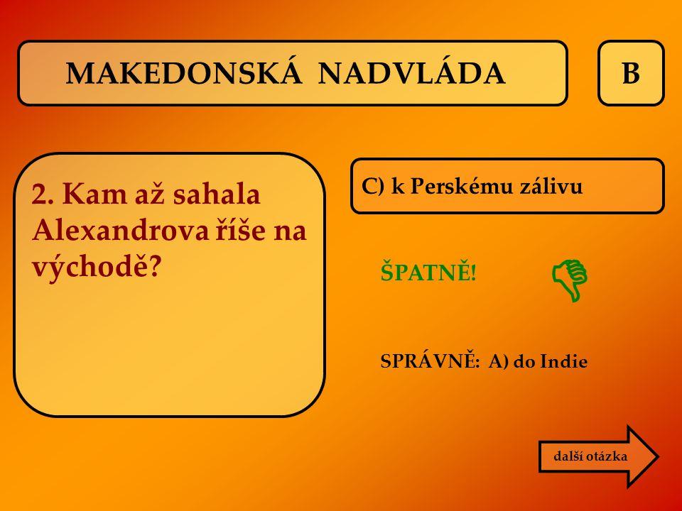 B C) k Perskému zálivu ŠPATNĚ! SPRÁVNĚ: A) do Indie další otázka  MAKEDONSKÁ NADVLÁDA 2. Kam až sahala Alexandrova říše na východě?