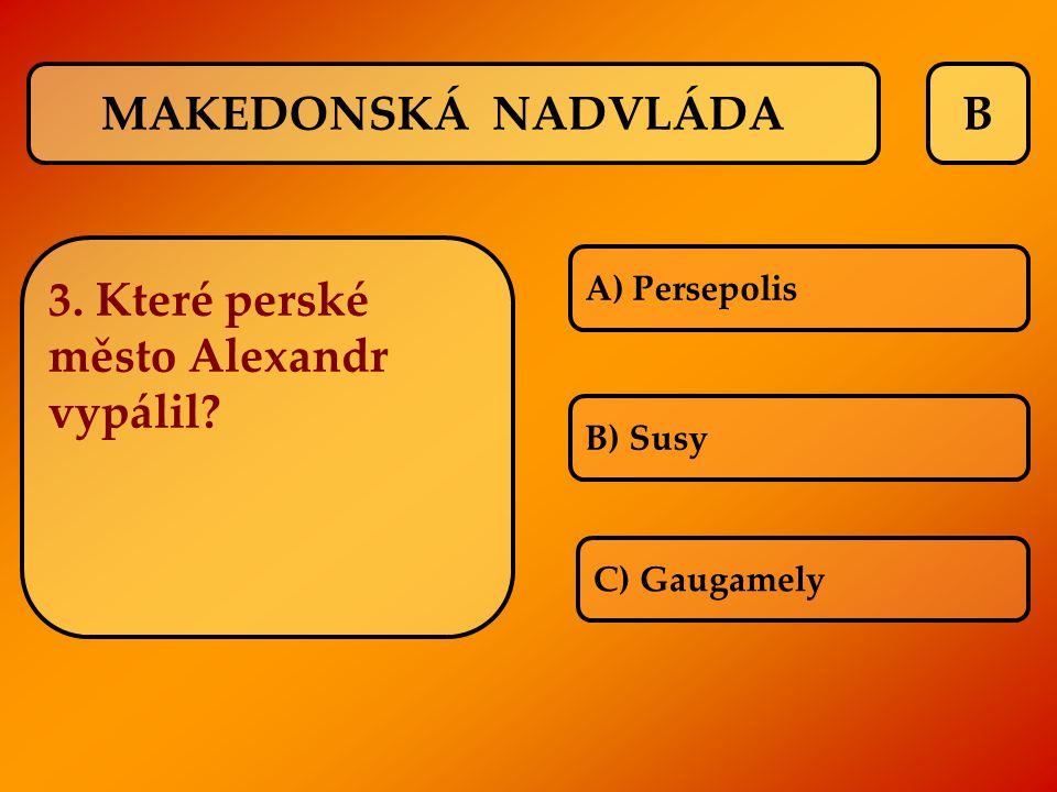 B A) Persepolis B) Susy C) Gaugamely MAKEDONSKÁ NADVLÁDA 3. Které perské město Alexandr vypálil?
