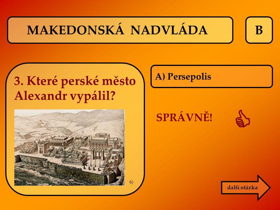B další otázka SPRÁVNĚ!  A) Persepolis MAKEDONSKÁ NADVLÁDA 3. Které perské město Alexandr vypálil? 6)