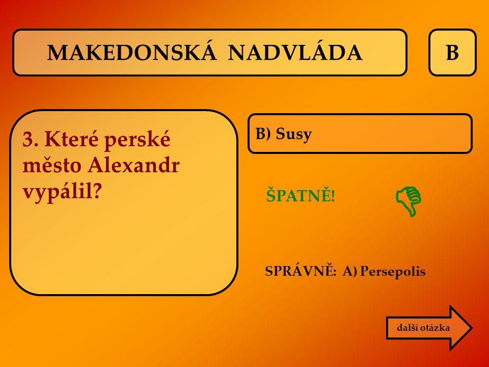 B ŠPATNĚ! SPRÁVNĚ: A) Persepolis B) Susy další otázka  MAKEDONSKÁ NADVLÁDA 3. Které perské město Alexandr vypálil?