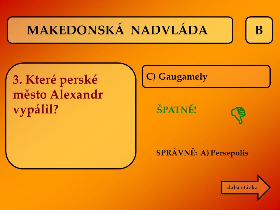 B ŠPATNĚ! SPRÁVNĚ: A) Persepolis  C) Gaugamely další otázka MAKEDONSKÁ NADVLÁDA 3. Které perské město Alexandr vypálil?