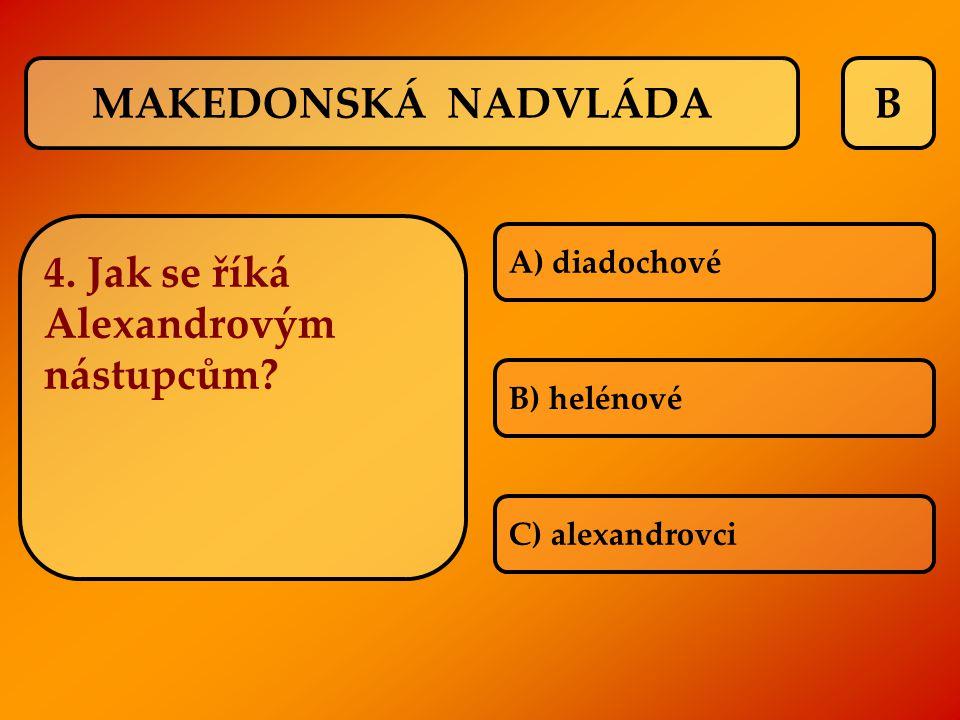 B 4. Jak se říká Alexandrovým nástupcům? A) diadochové B) helénové C) alexandrovci MAKEDONSKÁ NADVLÁDA