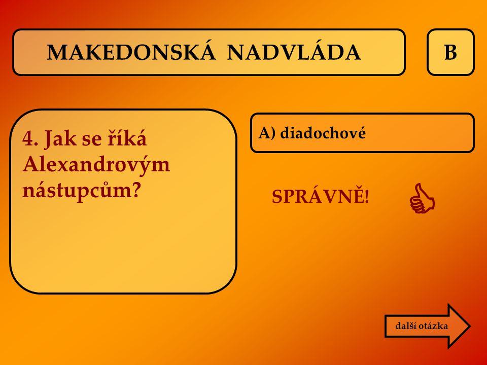 B SPRÁVNĚ!  další otázka A) diadochové MAKEDONSKÁ NADVLÁDA 4. Jak se říká Alexandrovým nástupcům?