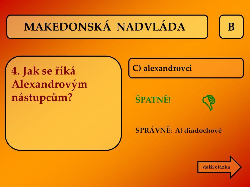 B C) alexandrovci ŠPATNĚ! SPRÁVNĚ: A) diadochové další otázka  MAKEDONSKÁ NADVLÁDA 4. Jak se říká Alexandrovým nástupcům?