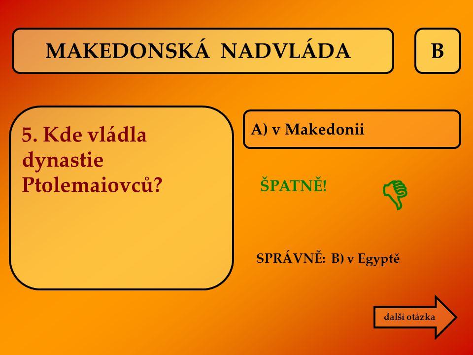 B A) v Makedonii ŠPATNĚ!  další otázka SPRÁVNĚ: B) v Egyptě MAKEDONSKÁ NADVLÁDA 5. Kde vládla dynastie Ptolemaiovců?