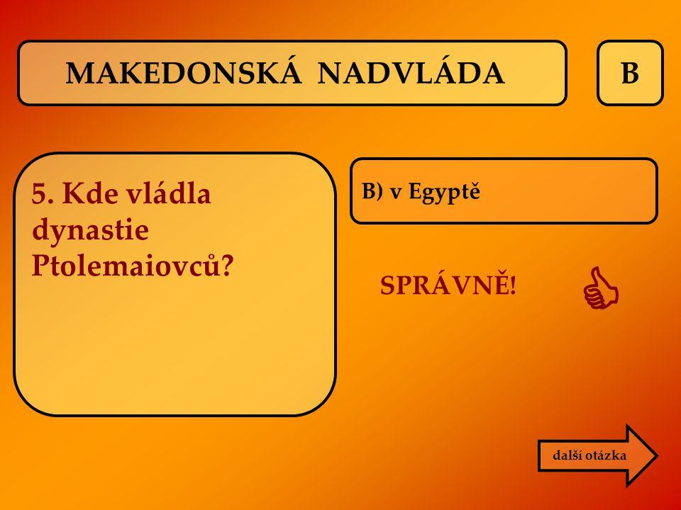 B B) v Egyptě SPRÁVNĚ!  další otázka MAKEDONSKÁ NADVLÁDA 5. Kde vládla dynastie Ptolemaiovců?