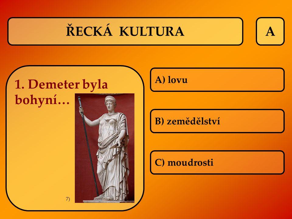 ŘECKÁ KULTURAA 1. Demeter byla bohyní… A) lovu B) zemědělství C) moudrosti 7)
