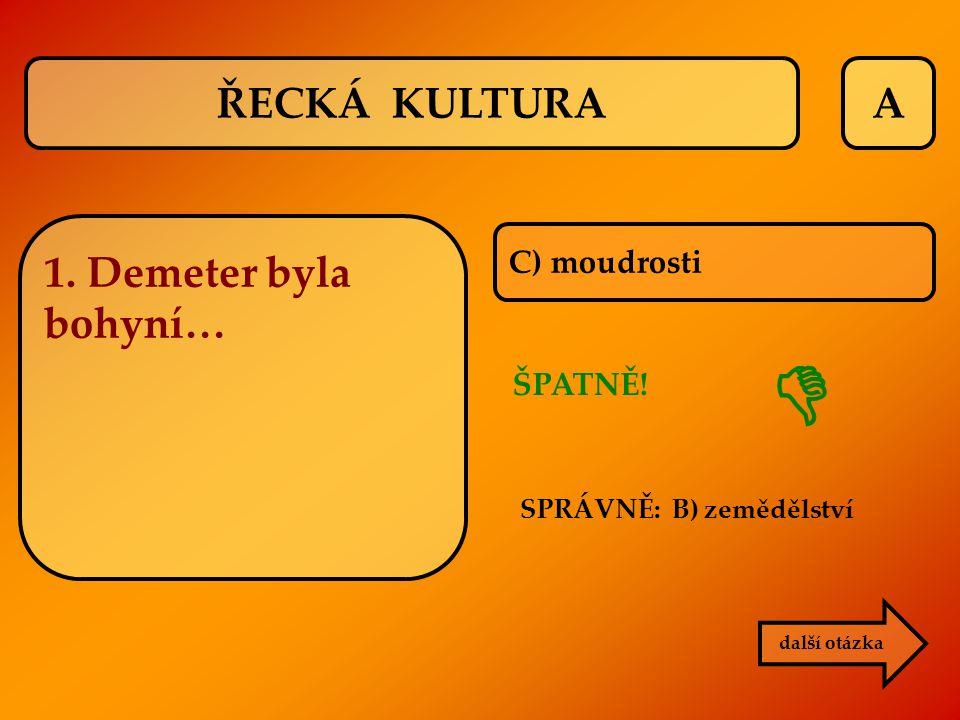 A C) moudrosti ŠPATNĚ! SPRÁVNĚ: B) zemědělství další otázka  ŘECKÁ KULTURA 1. Demeter byla bohyní…