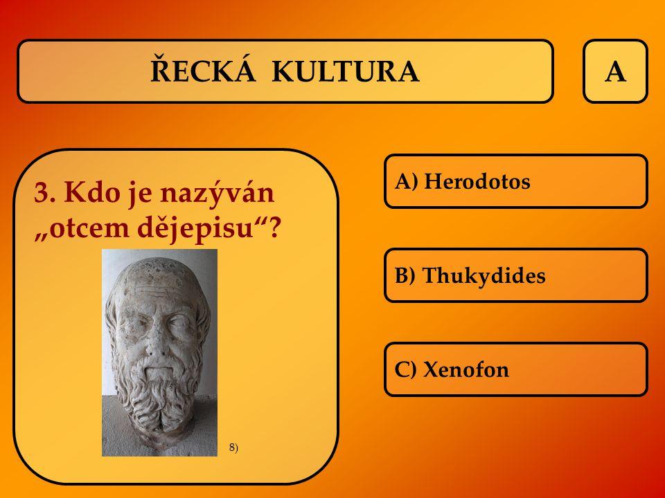 """A A) Herodotos B) Thukydides C) Xenofon ŘECKÁ KULTURA 3. Kdo je nazýván """"otcem dějepisu""""? 8)"""