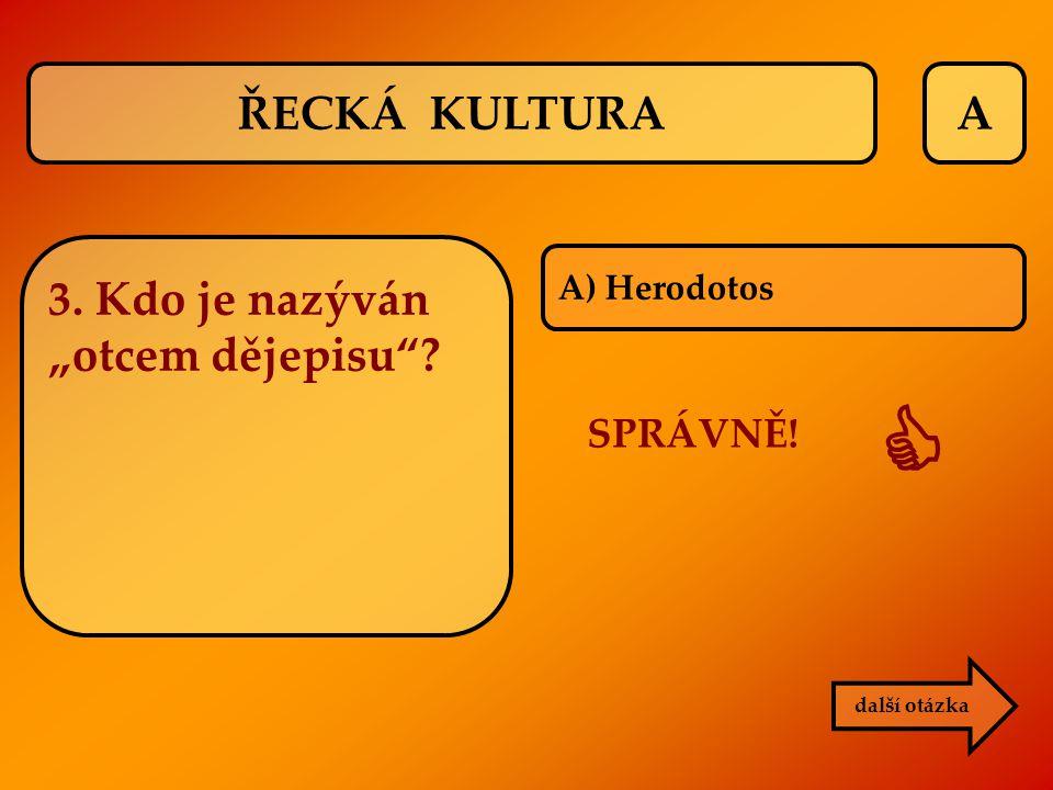 """A další otázka A) Herodotos 3. Kdo je nazýván """"otcem dějepisu""""? SPRÁVNĚ!  ŘECKÁ KULTURA"""