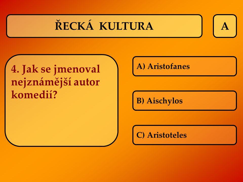 A A) Aristofanes B) Aischylos C) Aristoteles ŘECKÁ KULTURA 4. Jak se jmenoval nejznámější autor komedií?