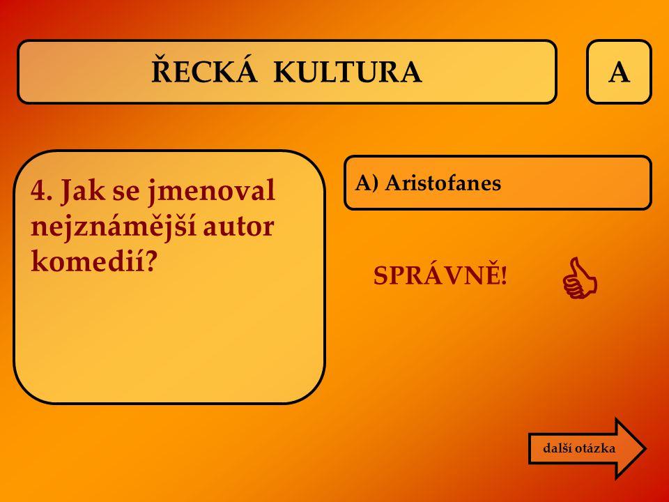 A další otázka 4. Jak se jmenoval nejznámější autor komedií? A) Aristofanes SPRÁVNĚ!  ŘECKÁ KULTURA
