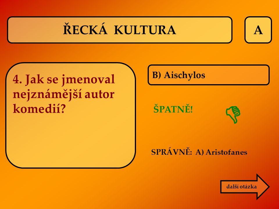 A B) Aischylos SPRÁVNĚ: A) Aristofanes ŠPATNĚ!  další otázka ŘECKÁ KULTURA 4. Jak se jmenoval nejznámější autor komedií?