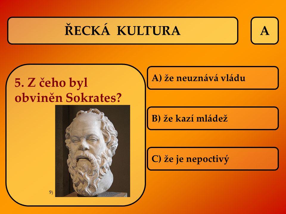 A A) že neuznává vládu B) že kazí mládež C) že je nepoctivý ŘECKÁ KULTURA 5. Z čeho byl obviněn Sokrates? 9)
