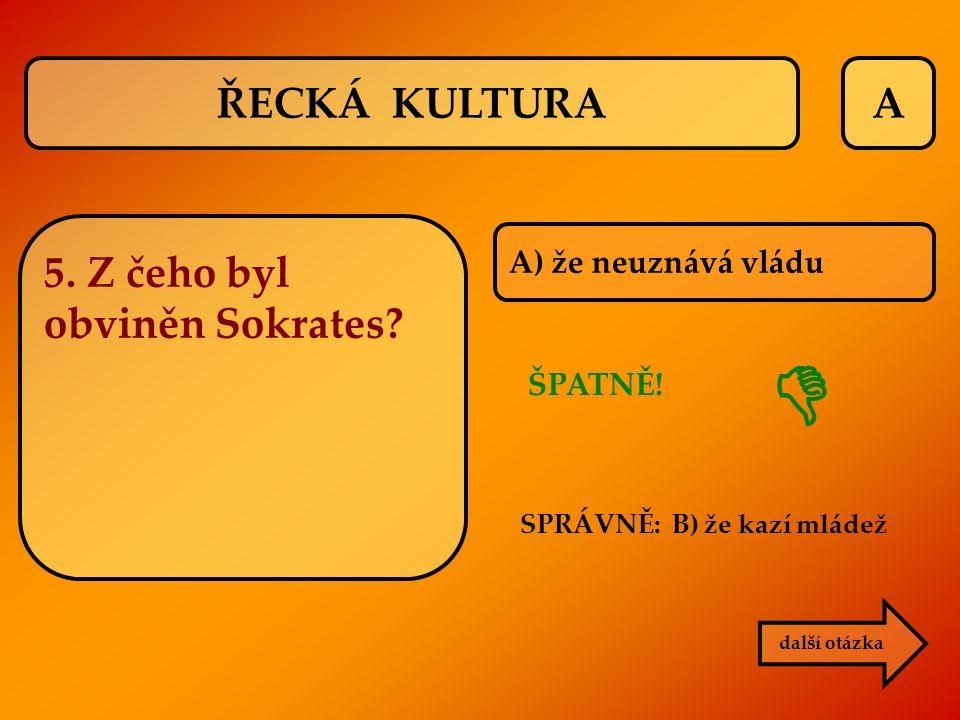 A další otázka 5. Z čeho byl obviněn Sokrates? A) že neuznává vládu SPRÁVNĚ: B) že kazí mládež ŠPATNĚ!  ŘECKÁ KULTURA