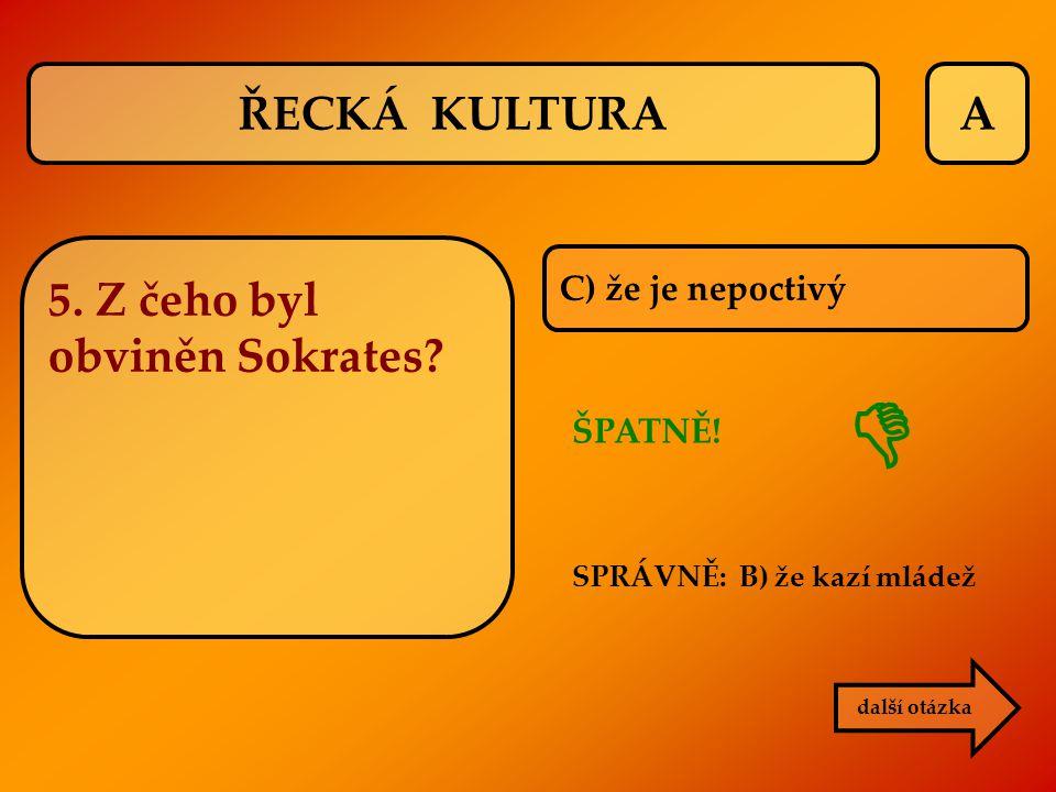 A C) že je nepoctivý ŠPATNĚ! SPRÁVNĚ: B) že kazí mládež další otázka  ŘECKÁ KULTURA 5. Z čeho byl obviněn Sokrates?