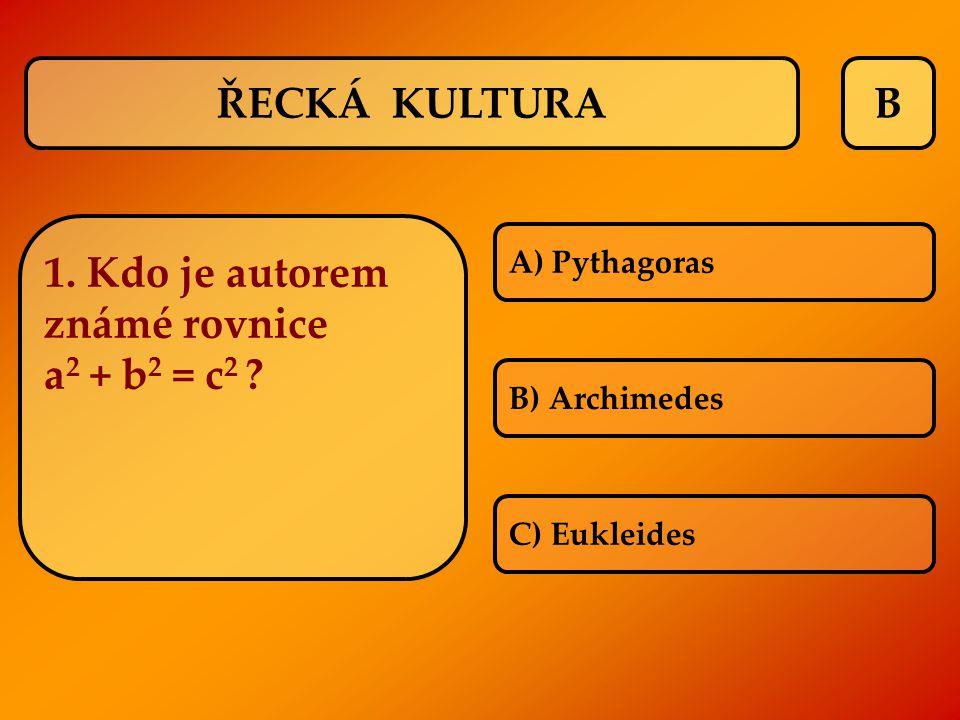 B A) Pythagoras B) Archimedes C) Eukleides ŘECKÁ KULTURA 1. Kdo je autorem známé rovnice a 2 + b 2 = c 2 ?