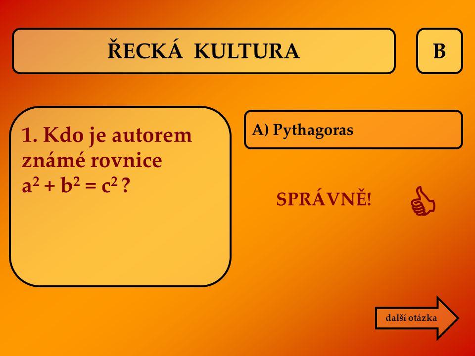 B A) Pythagoras SPRÁVNĚ!  další otázka ŘECKÁ KULTURA 1. Kdo je autorem známé rovnice a 2 + b 2 = c 2 ?