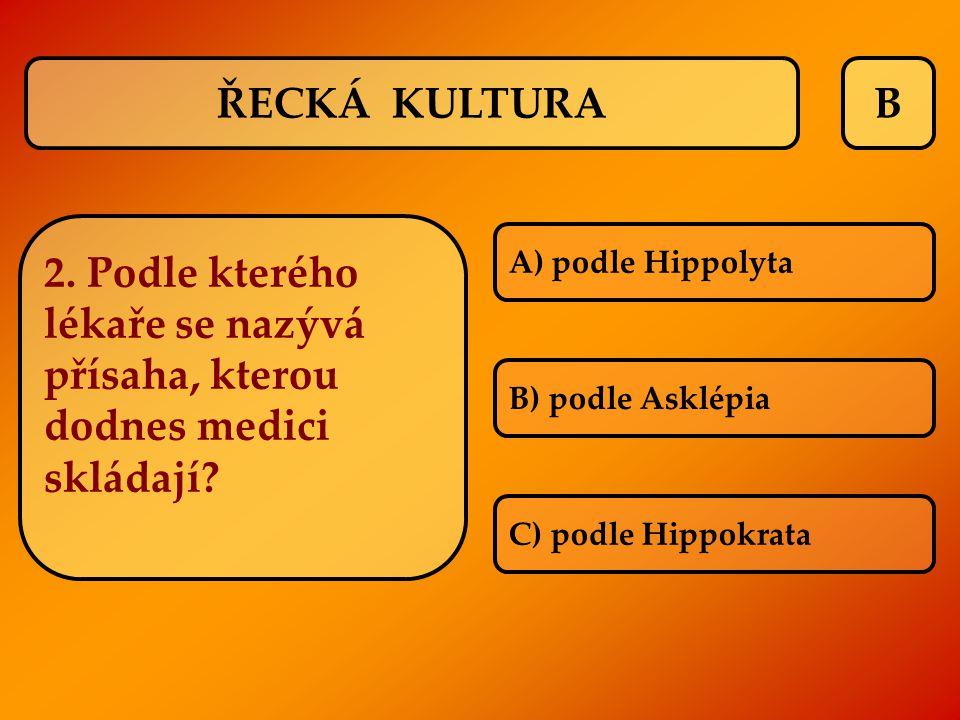 B A) podle Hippolyta B) podle Asklépia C) podle Hippokrata ŘECKÁ KULTURA 2. Podle kterého lékaře se nazývá přísaha, kterou dodnes medici skládají?