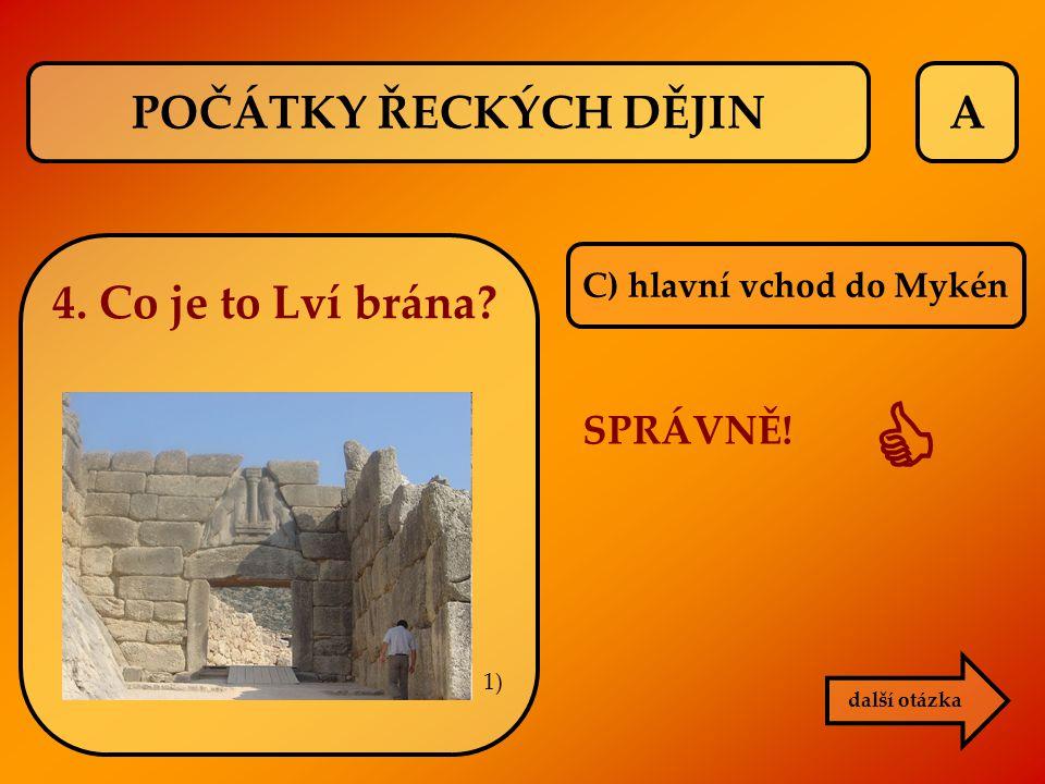 A C) hlavní vchod do Mykén SPRÁVNĚ!  další otázka POČÁTKY ŘECKÝCH DĚJIN 4. Co je to Lví brána? 1)