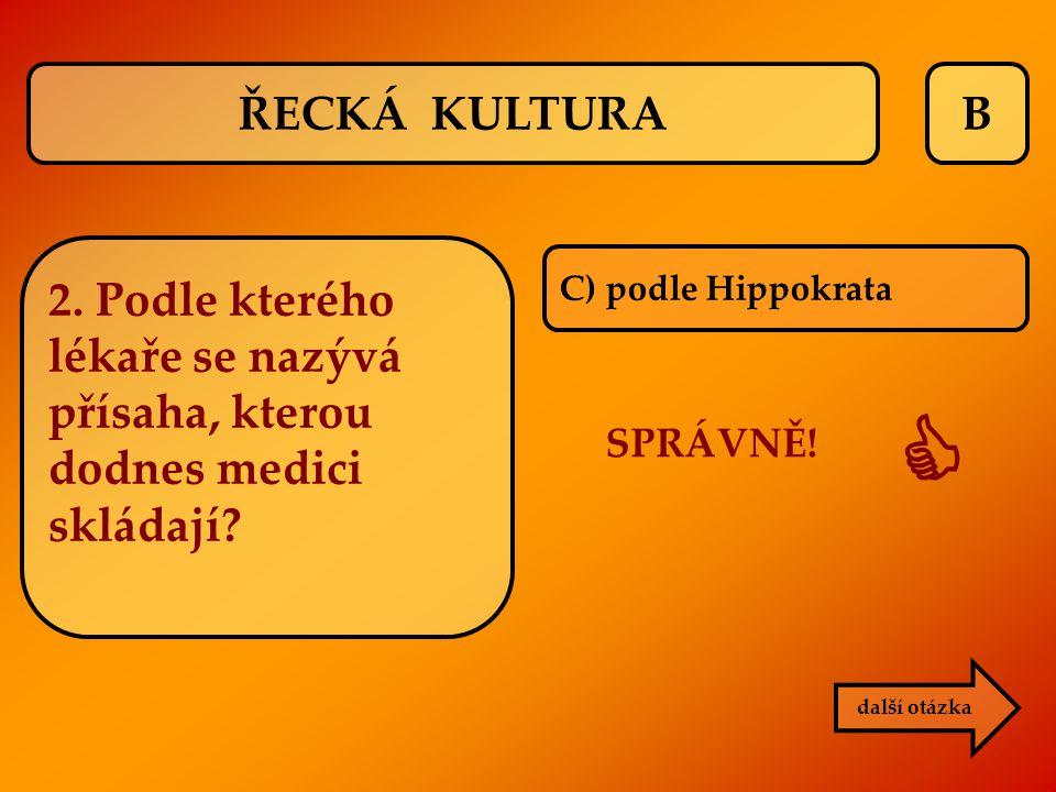 B C) podle Hippokrata SPRÁVNĚ!  další otázka ŘECKÁ KULTURA 2. Podle kterého lékaře se nazývá přísaha, kterou dodnes medici skládají?