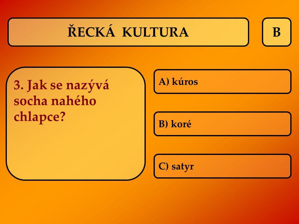 B A) kúros B) koré C) satyr ŘECKÁ KULTURA 3. Jak se nazývá socha nahého chlapce?