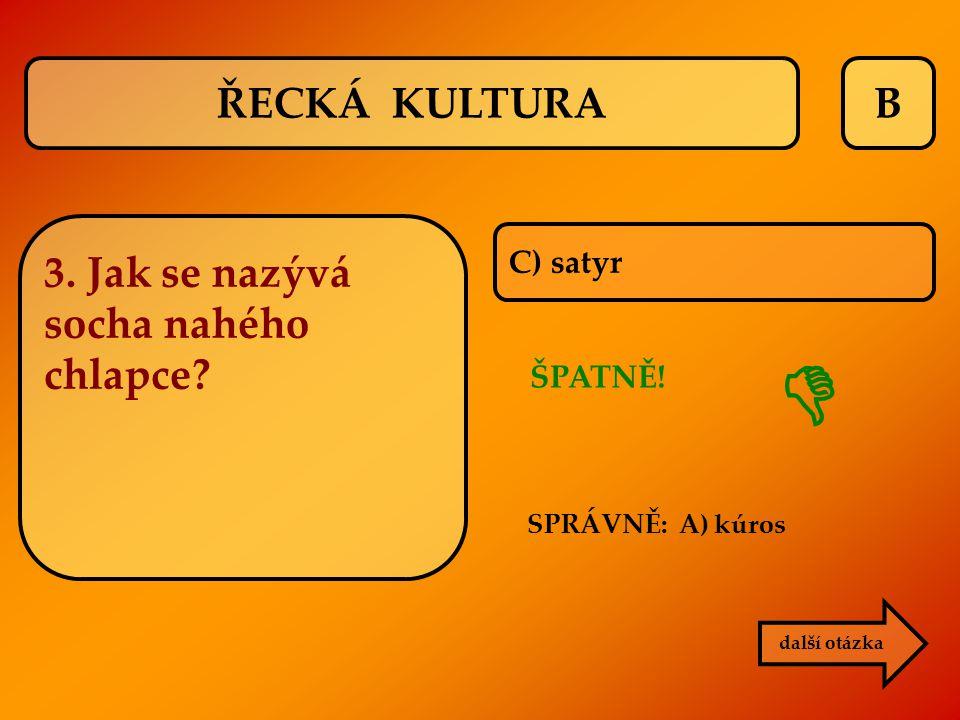 B C) satyr ŠPATNĚ! SPRÁVNĚ: A) kúros  další otázka ŘECKÁ KULTURA 3. Jak se nazývá socha nahého chlapce?