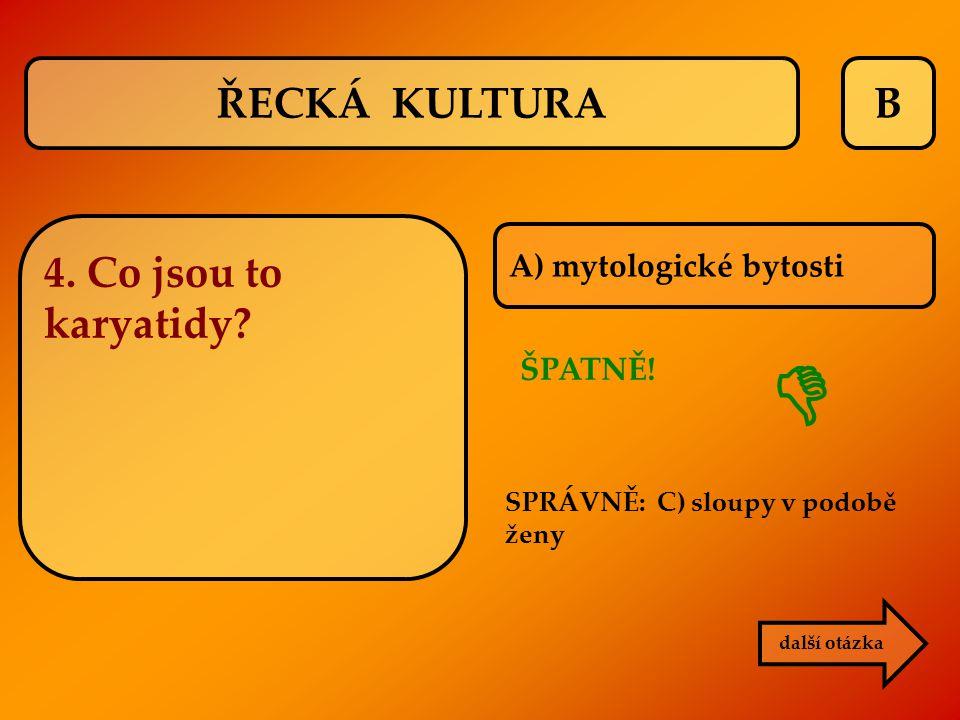 B A) mytologické bytosti další otázka SPRÁVNĚ: C) sloupy v podobě ženy ŠPATNĚ!  ŘECKÁ KULTURA 4. Co jsou to karyatidy?