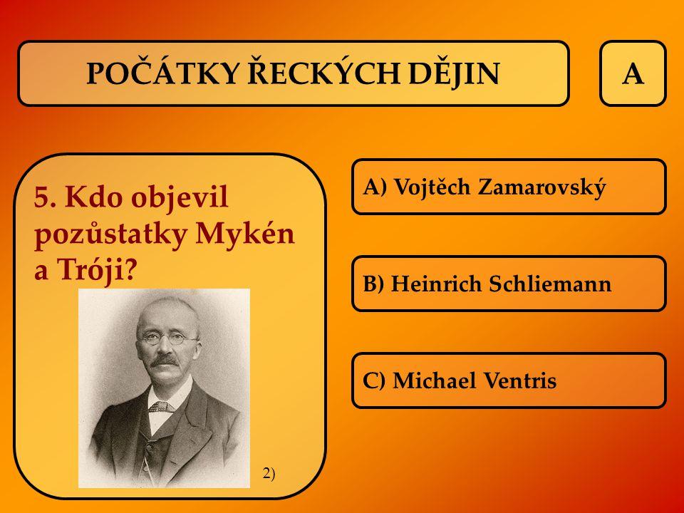 A 5. Kdo objevil pozůstatky Mykén a Tróji? A) Vojtěch Zamarovský B) Heinrich Schliemann C) Michael Ventris POČÁTKY ŘECKÝCH DĚJIN 2)