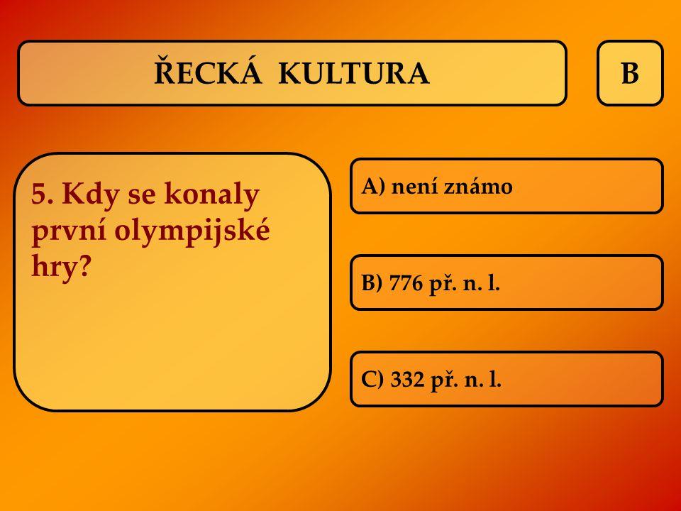 B 5. Kdy se konaly první olympijské hry? A) není známo B) 776 př. n. l. C) 332 př. n. l. ŘECKÁ KULTURA