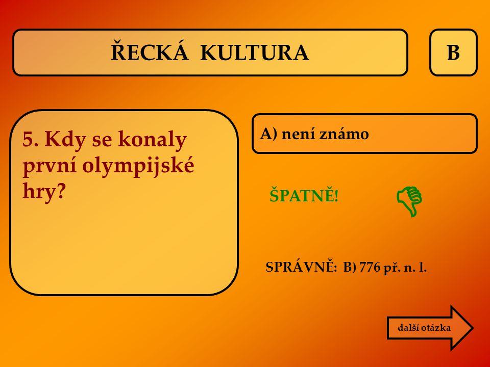 B A) není známo ŠPATNĚ!  další otázka SPRÁVNĚ: B) 776 př. n. l. ŘECKÁ KULTURA 5. Kdy se konaly první olympijské hry?