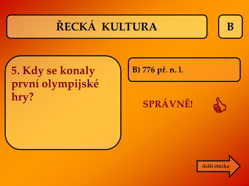 B B) 776 př. n. l. SPRÁVNĚ!  další otázka ŘECKÁ KULTURA 5. Kdy se konaly první olympijské hry?