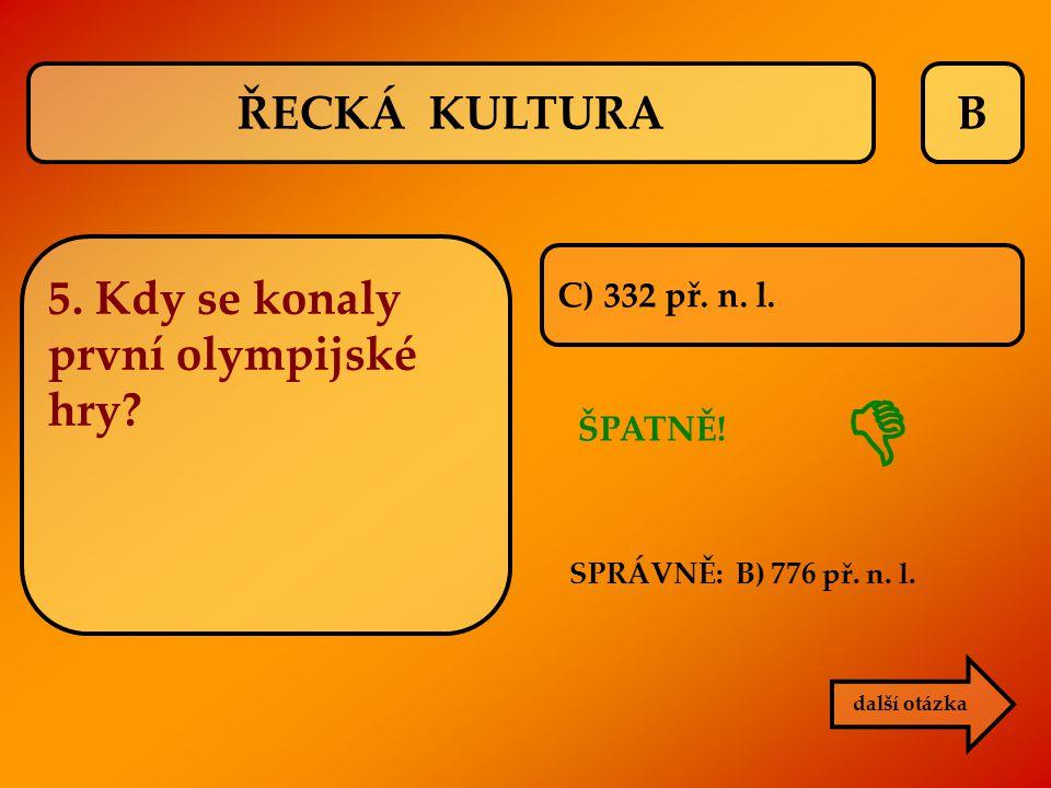 B C) 332 př. n. l. ŠPATNĚ! SPRÁVNĚ: B) 776 př. n. l.  další otázka ŘECKÁ KULTURA 5. Kdy se konaly první olympijské hry?