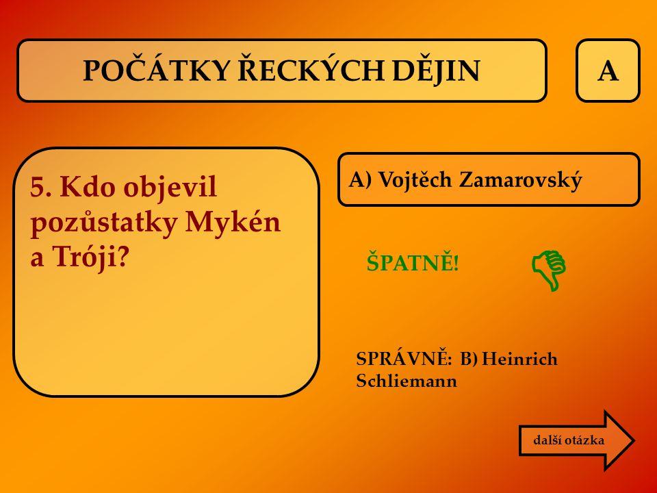 A ŠPATNĚ! SPRÁVNĚ: B) Heinrich Schliemann další otázka  POČÁTKY ŘECKÝCH DĚJIN 5. Kdo objevil pozůstatky Mykén a Tróji? A) Vojtěch Zamarovský