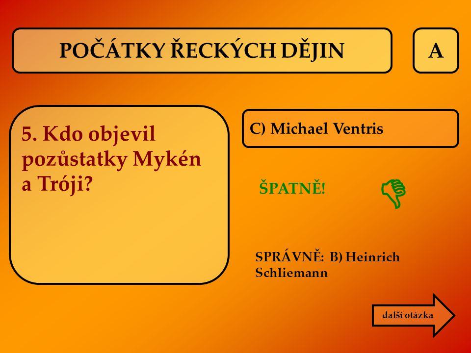 A C) Michael Ventris ŠPATNĚ! další otázka  POČÁTKY ŘECKÝCH DĚJIN 5. Kdo objevil pozůstatky Mykén a Tróji? SPRÁVNĚ: B) Heinrich Schliemann